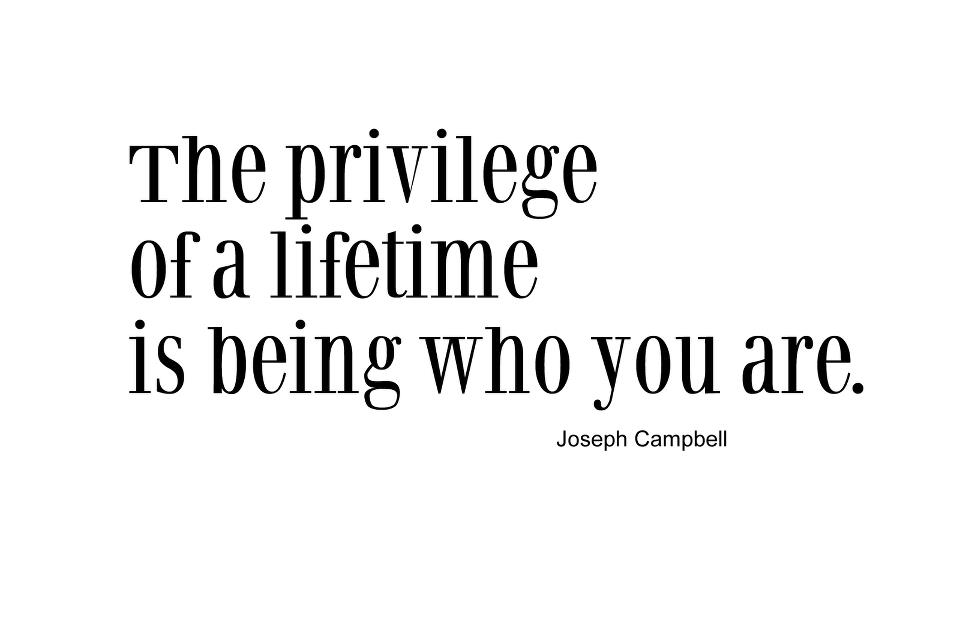 The privilege of a lifetime is being who you are. Joseph Campbell
