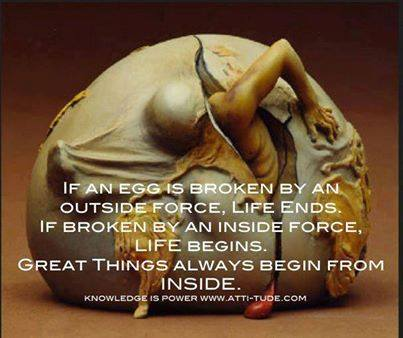 If life is broken by an inside force it begins.