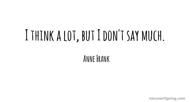 I think a lot but i don't say much anne frank