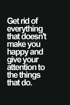 get rid of everything that doesn't make you happy and give your attention to the things that do