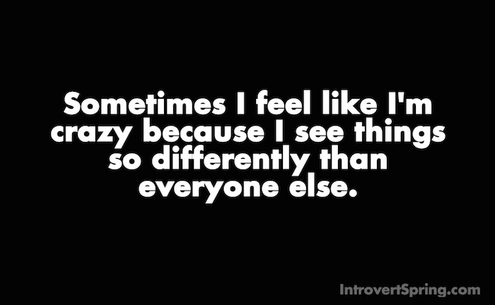 Sometimes I feel like I'm crazy because I see things so differently than everyone else