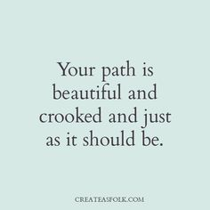 Your path is beautiful and crooked and just as it should be.