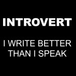 Introvert: I write better than I speak