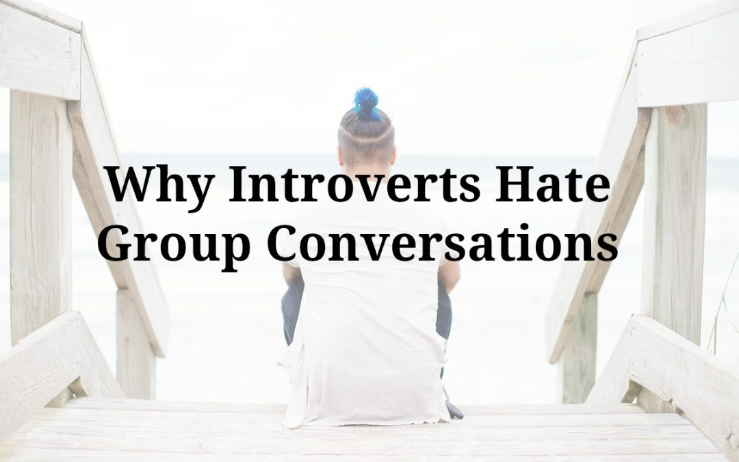 Why Introverts Hate Group Conversations